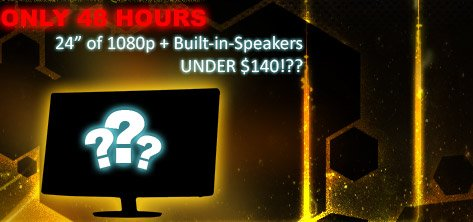 only 48 hours. 24 inch of 1080p plus built-in-speaker under 140usd.