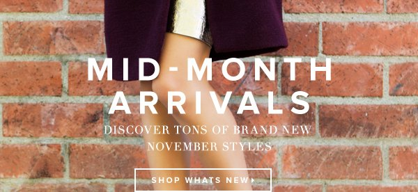 Mid-Month Arrivals The holidays are approaching, so browse November's new party-perfect styles. - - Shop What's New