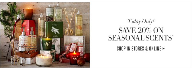 Today Only! - SAVE 20% ON SEASONAL SCENTS* - SHOP IN STORE & ONLINE