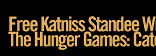 FREE KATNISS STANDEE WITH $25 THE HUNGER GAMES: CATCHING FIRE PURCHASE*