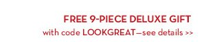 FREE 9-PIECE DELUXE GIFT with code LOOKGREAT - see details.