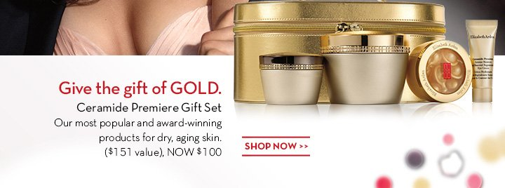 Give the gift of GOLD. Ceramide Premiere Gift Set. Our most popular and award-winning products for dry, aging skin. ($151 value), NOW $100. SHOP NOW.