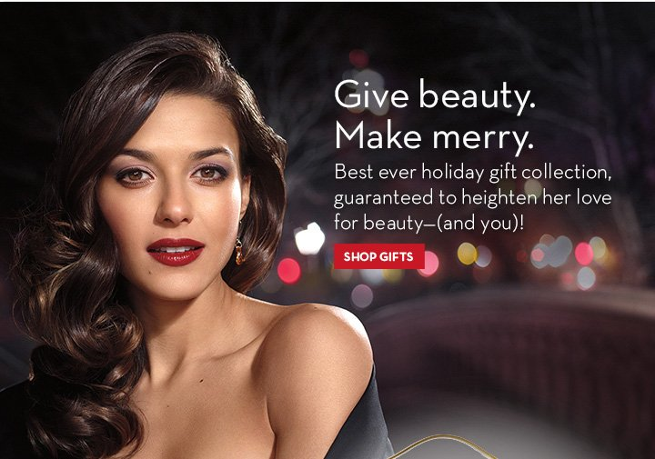 Give Beauty. Make Merry. Best ever holiday gift collection, guaranteed to heighten her love for beauty -(and you)! SHOP GIFTS.