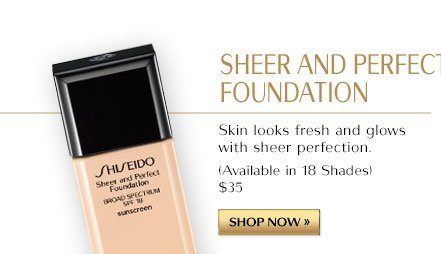 SHEER AND PERFECT FOUNDATION. Skin looks fresh and glows with sheer perfection. (Available in 18 Shades) $35 | SHOP NOW »