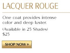 LACQUER ROUGE. One coat provides intense color and deep luster. (Available in 25 Shades) $25 | SHOP NOW »
