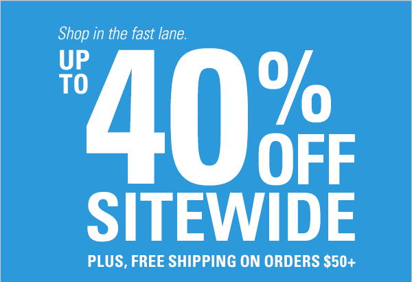 Shop in the fast lane. UP TO 40% OFF Sitewide plus, free shipping on orders $50+
