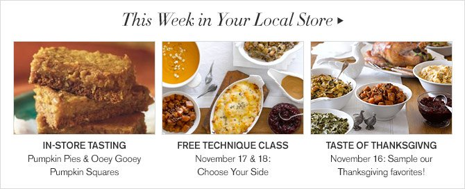 This Week in Your Local Store: IN-STORE TASTING - Pumpkin Pies & Ooey Gooey Pumpkin Squares - FREE TECHNIQUE CLASS - November 17 & 18: Choose Your Side - TASTE OF THANKSGIVNG - November 16: Sample our Thanksgiving favorites!