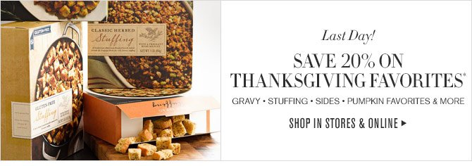 Last Day! - SAVE 20% ON THANKSGIVING FAVORITES* - GRAVY • STUFFING • SIDES • PUMPKIN FAVORITES & MORE - SHOP IN STORES & ONLINE