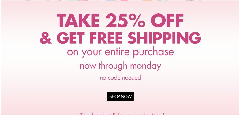 take 25% off and get free shipping on your entire purchase now thru monday.