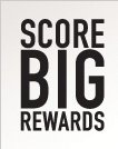 SCORE BIG REWARDS