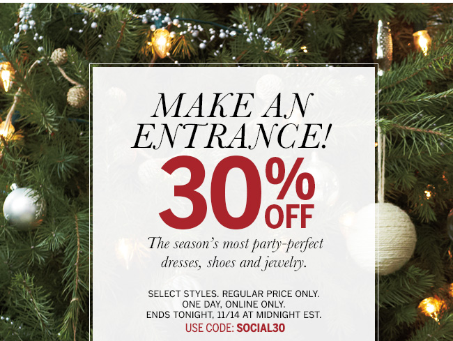 Make an entrance! 30% off the season's most party-perfect dresses, shoes, and jewelry. Select styles. Regular price only. One day, online only. Ends tonight, 11/14 at midnight EST. Use code: SOCIAL30