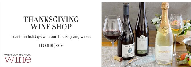 WILLIAMS-SONOMA wine - THANKSGIVING WINE SHOP - Toast the holidays with our Thanksgiving wines. - LEARN MORE