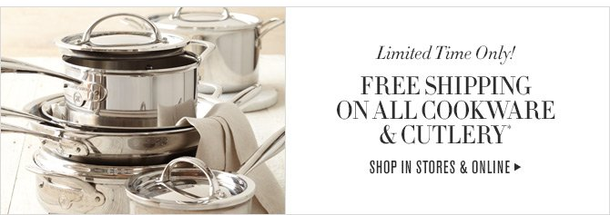 Limited Time Only! - FREE SHIPPING ON ALL COOKWARE & CUTLERY* - SHOP IN STORES & ONLINE