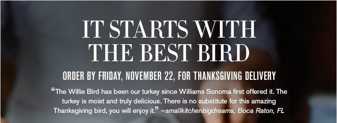 "IT STARTS WITH THE BEST BIRD - ORDER BY FRIDAY, NOVEMBER 22, FOR THANKSGIVING DELIVERY - ""The Willie Bird has been our turkey since Williams Sonoma first offered it. The turkey is moist and truly delicious. There is no substitute for this amazing Thanksgiving bird, you will enjoy it."" -smallkitchenbigdreams, Boca Raton, FL"
