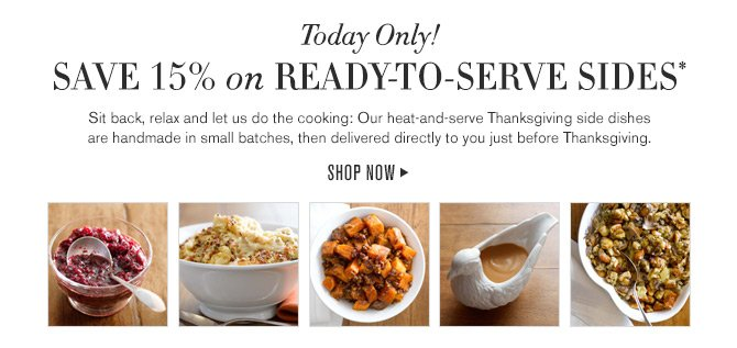 Today Only! - SAVE 15% on READY-TO-SERVE SIDES* - Sit back, relax and let us do the cooking: Our heat-and-serve Thanksgiving side dishes are handmade in small batches, then delivered directly to you just before Thanksgiving. - SHOP NOW