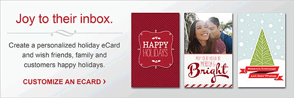 Joy to their inbox. Create a personalized holiday eCard and wish friends, family and customers happy holidays. CUSTOMIZE AN ECARD.