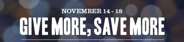 November 14 - 18: GIVE MORE, SAVE MORE