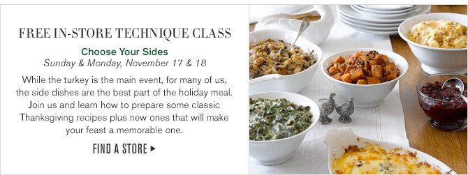 FREE IN-STORE TECHNIQUE CLASS - Choose Your Sides - Sunday & Monday, November 17 & 18 - While the turkey is the main event, for many of us, the side dishes are the best part of the holiday meal. Join us and learn how to prepare some classic Thanksgiving recipes plus new ones that will make your feast a memorable one. - FIND A STORE