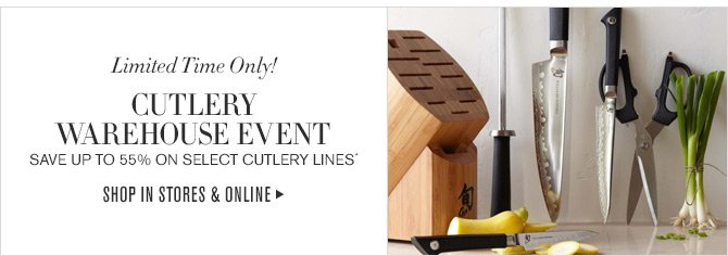 Limited Time Only! - CUTLERY WAREHOUSE EVENT - SAVE UP TO 55% ON SELECT CUTLERY LINES* - SHOP IN STORES & ONLINE