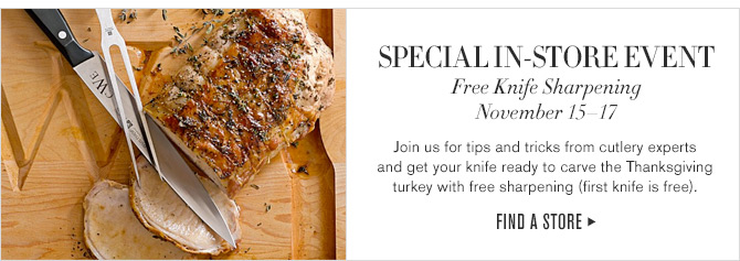 SPECIAL IN-STORE EVENT - Free Knife Sharpening - November 15-17 - Join us for tips and tricks from cutlery experts and get your knife ready to carve the Thanksgiving turkey with free sharpening (first knife is free). - FIND A STORE