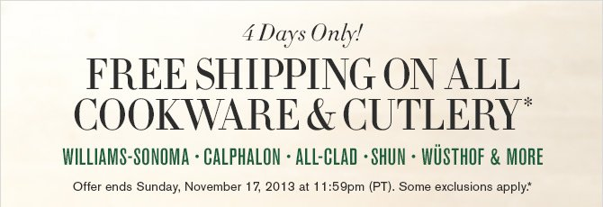 4 Days Only! - FREE SHIPPING ON ALL COOKWARE & CUTLERY* - WILLIAMS-SONOMA - CALPHALON - ALL-CLAD - SHUN - WÜSTHOF & MORE - Offer ends Sunday, November 17, 2013 at 11:59pm (PT). Some exclusions apply.*