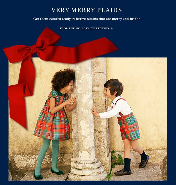 VERY MERRY PLAIDS Get them camera-ready in festive tartans that are merry and bright SHOP THE HOLIDAY COLLECTION