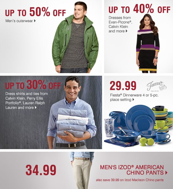 Buy One, Get One 50% off Bras from Maidenform®, Warner's  and more>  Up to 40% off Carter's® and Oshkosh B'Gosh playwear, sets  and more>  Up to 30% off Dress shirts and ties from Calvin Klein,  Perry Ellis® and Ralph Lauren®>  Up to 40% off  Dresses from  Evan-Picone®, Calvin Klein and more>  Up to 50% off Men's  outerwear>  29.99 Fiesta® Dinnerware 4 or 5-pc. place setting>  Also, save up to 30% on Fiesta® Dinnerware accessories    34.99 mens  izod pants