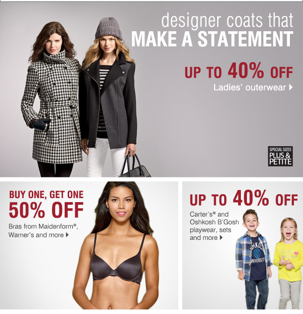 Designer coats that make a statement Buy One, Get One 50%  off Bras from Maidenform®, Warner's and more>  Up to 40% off  Carter's® and Oshkosh B'Gosh playwear, sets and more>  Up to 30% off  Dress shirts and ties from Calvin Klein, Perry Ellis® and Ralph  Lauren®>  Up to 40% off  Dresses from Evan-Picone®, Calvin Klein  and more>  Up to 50% off Men's outerwear>  29.99 Fiesta®  Dinnerware 4 or 5-pc. place setting> Also, save up to 30% on Fiesta®  Dinnerware accessories    34.99 mens izod pants