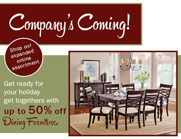Company's coming! SHop our expanded online ssortment. Get ready for  your holiday get togethers with Up to 50% off Dining Furniture.