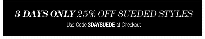 3 Days Only 25% Off Sueded Styles