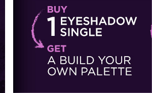 Buy 1 eyeshadow single, get a Build Your Own Palette.
