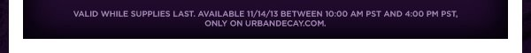 While supplies last. Available 11/14/13 between 10am PST and 4Pm PST. Only on urbandecay.com.