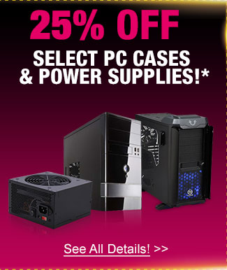 25% off select pc cases & power supplies!*