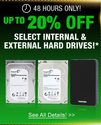 48 Hours only! up to 20% off select internal & external hard drives!*