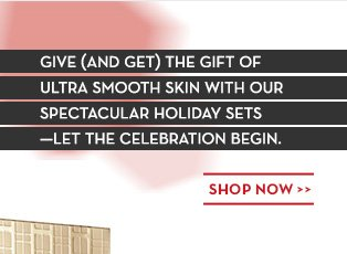 Gifts to Glow. GIVE (AND GET) THE GIFT OF ULTRA SMOOTH SKIN WITH OUR SPECTACULAR HOLIDAY SETS - LET THE CELEBRATION BEGIN. SHOP NOW.