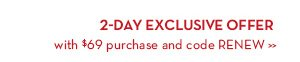 2-DAY EXCLUSIVE OFFER with $69 purchase and code RENEW.