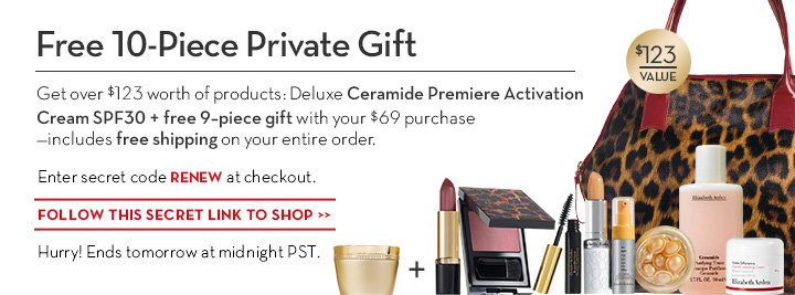 Free 10-Piece Private Gift. Get over $123 worth of products: Deluxe Ceramide Premiere Activation Cream SPF 30 + free 9-piece gift with your $69 purchase -includes free shipping on your entire order. Enter secret code RENEW at checkout. FOLLOW THIS SECRET LINK TO SHOP. Hurry! Ends tomorrow at midnight PST.