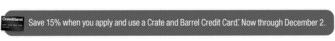 Save 15% when you apply and use a Crate and  Barrel Credit Card.*