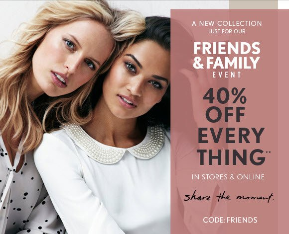 A NEW COLLECTION JUST FOR OUR FRIENDS & FAMILY EVENT  40% OFF  EVERY THING**  IN STORES & ONLINE                            share the moment.  CODE: FRIENDS                            SHOP NOW  PRESENT AT ANY LOFT STORE