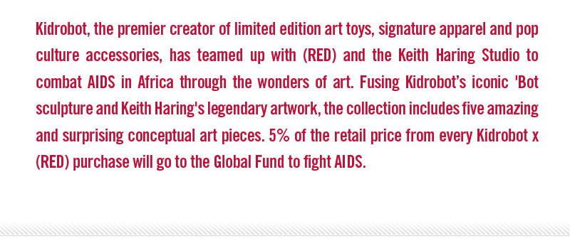 Kidrobot, the premier creator of limited edition art toys, signature apparel and pop cluture accessories, has teamed up with (RED) and the Keith Haring Studio to combat AIDS in Africa through the wonders of art.  Fusing Kidrobot's iconic 'Bot sculpture and Keith Haring's legendary artwork, the collection includes five amazing and surprising conceptual art pieces.  5% of the retail price from every Kidrobt x (RED) purchase will go to the Global Fund to fight AIDS.