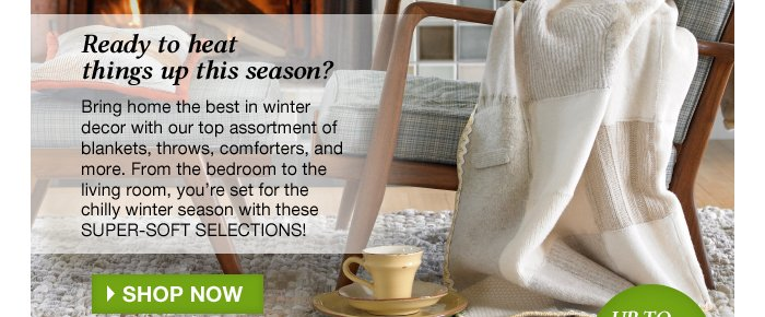 Ready to heat things up this season? Bring home the best in winter decor with our top assortment of blankets,throws, comforters, and more.  From the bedroom to the living room, you're set for the chilly winter season with these super-soft selections