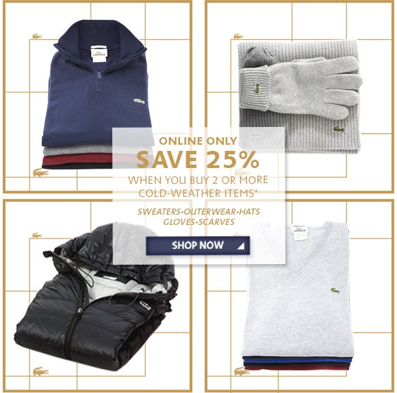 ONLINE ONLY SAVE 25% WHEN YOU BUY 2 OR MORE COLD-WEATHER ITEMS*.  SHOP NOW