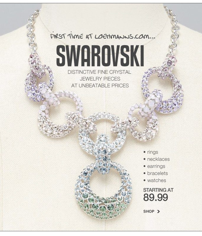 Always Free Shipping With purchase of $100 or more*  First time at loehmanns.com... swarovski distinctive fine crystal  jewelry pieces at unbeatable prices rings necklaces earrings bracelets watches starting at  89.99 shop  Online, Insider Club Members must be signed in and Loehmann's price reflects Insider Club Diamond or Gold Member savings.  *Free shipping offer applies on orders of $100 or more, prior to sales tax and after all applicable discounts, only for standard shipping to one single address in the Continental US per order. Returns and exchanges are subject to Returns/Exchange Policy Guidelines. Quantities are limited and exclusions may apply. Featured items subject to availability. 2013  †Standard text message & data charges apply. Text STOP to opt out or HELP for help. For the terms and conditions of the Loehmann's text message program, please visit http://pgminf.com/loehmanns.html or call 1-877-471-4885 for more information. As a Loehmann's E-mail Insider, you're entitled to receive e-mail advertisements from us. If you no longer wish to receive our e-mails,  PLEASE CLICK HERE, call 1-888-236-4995 or write to Loehmann's Customer Service Dept., 2500 Halsey Street, Bronx, NY 10461.