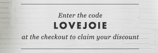Enter the code LOVEJOIE at the checkout to claim your discount