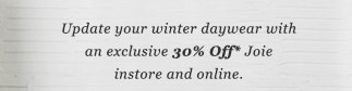 Update your winter daywear with an exclusive 30% Off* Joie instore and online.