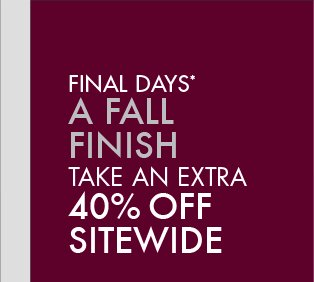 FINAL DAYS* A FALL FINISH TAKE AN EXTRA 40% OFF SITEWIDE