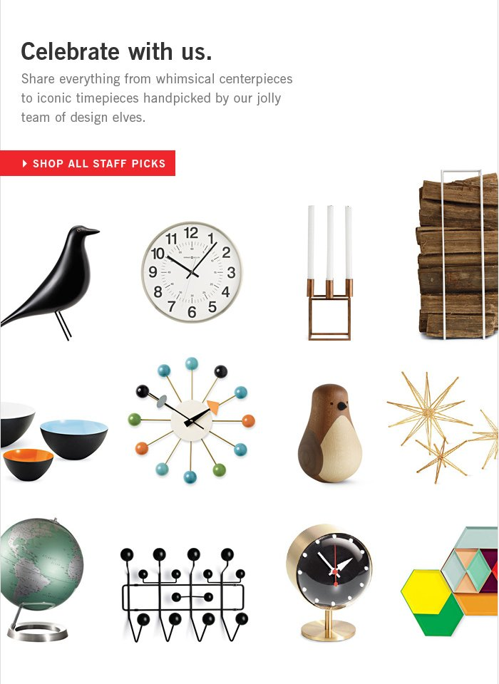 Celebrate with us. Share everything from whimsical centerpieces to iconic timepieces handpicked by our jolly team of design elves. SHOP ALL STAFF PICKS