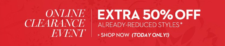 ONLINE CLEARANCE EVENT!  Enjoy EXTRA 50% OFF already-reduced  styles* » SHOP NOW (TODAY ONLY!)