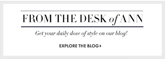 From The Desk Of Ann Get your daily dose of style on our blog!  EXPLORE THE BLOG
