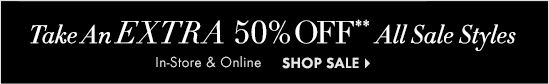 Take An EXTRA 50% OFF**  All Sale Styles  In-Store & Online        SHOP SALE